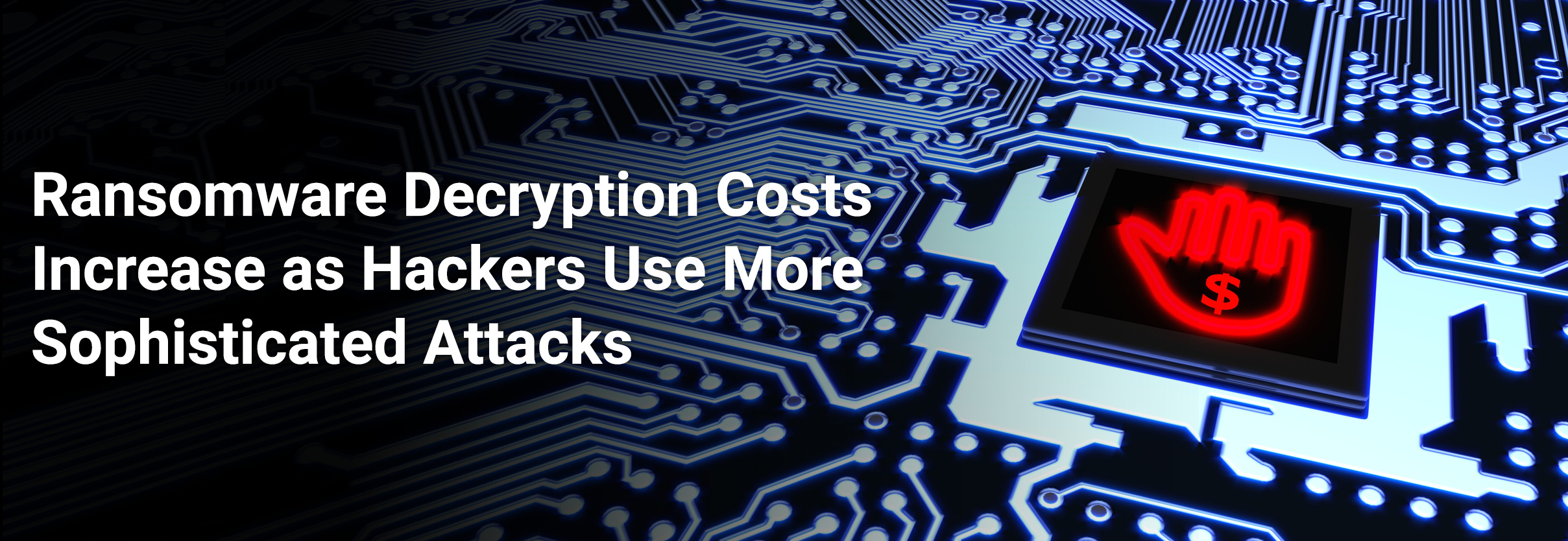 Ransomware Decryption Costs Increase as Hackers Use More Sophisticated Attacks